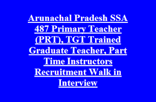 Arunachal Pradesh SSAC 487 Primary Teacher (PRT), TGT Trained Graduate Teacher, Part Time Instructors Recruitment Walk in Interview