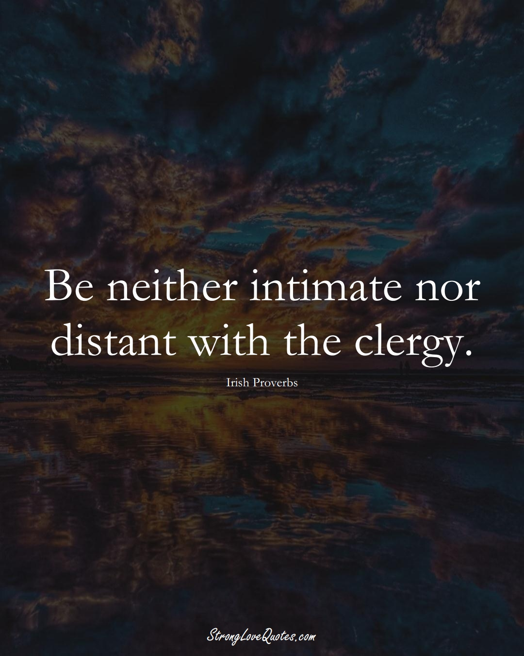 Be neither intimate nor distant with the clergy. (Irish Sayings);  #EuropeanSayings
