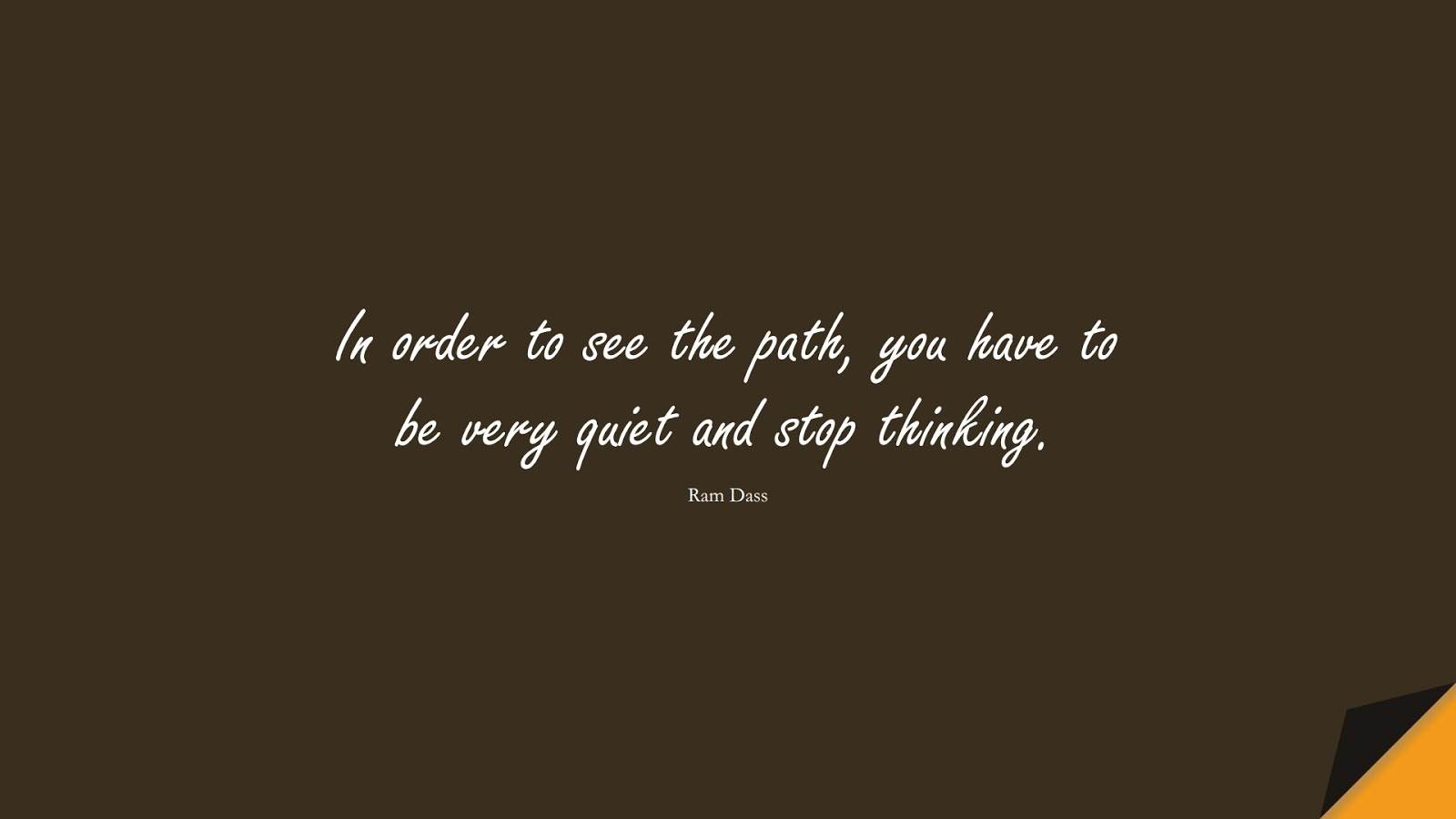 In order to see the path, you have to be very quiet and stop thinking. (Ram Dass);  #StressQuotes