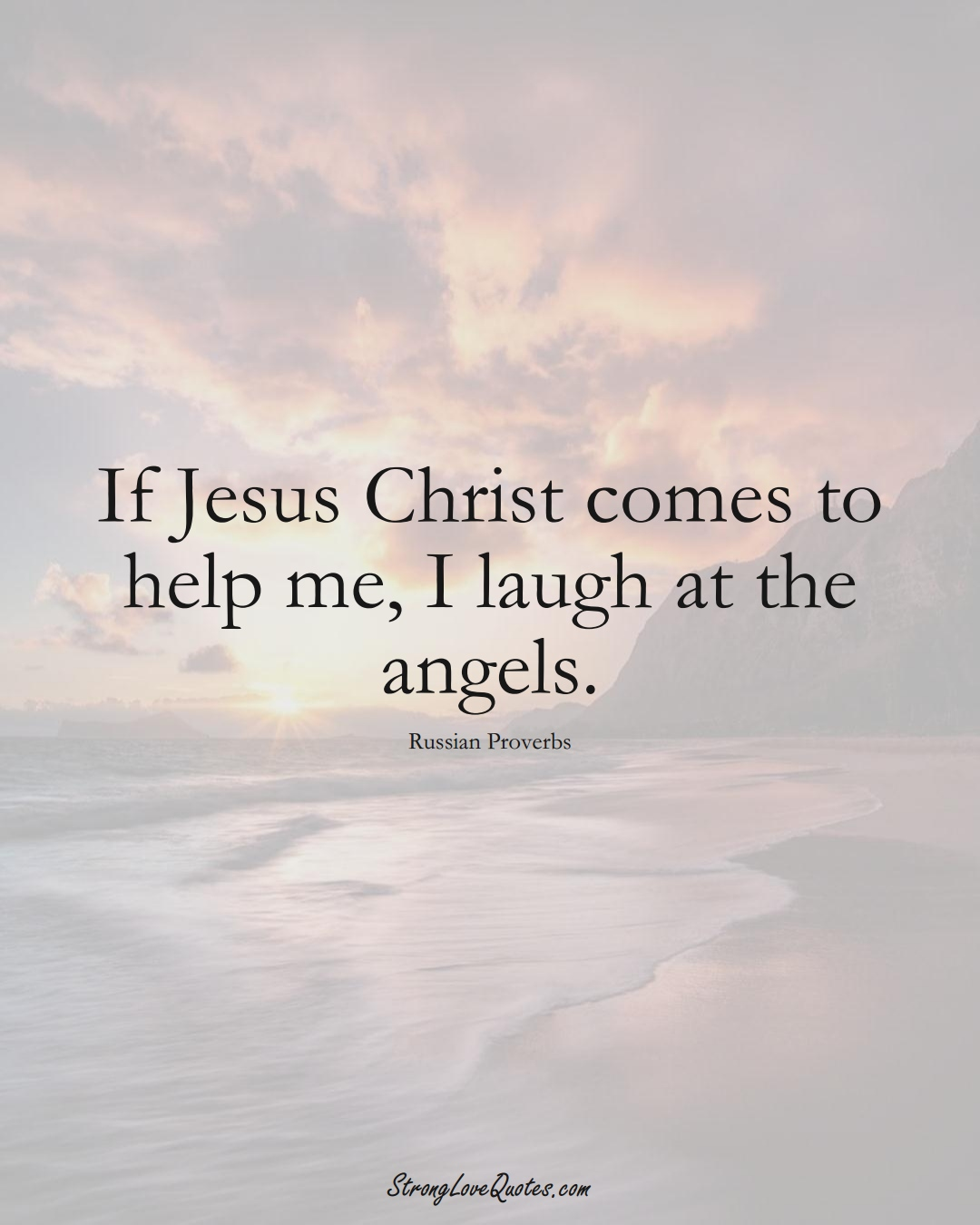 If Jesus Christ comes to help me, I laugh at the angels. (Russian Sayings);  #AsianSayings