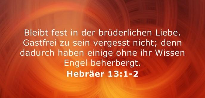 Bleibt fest in der brüderlichen Liebe. Gastfrei zu sein vergesst nicht; denn dadurch haben einige ohne ihr Wissen Engel beherbergt.
