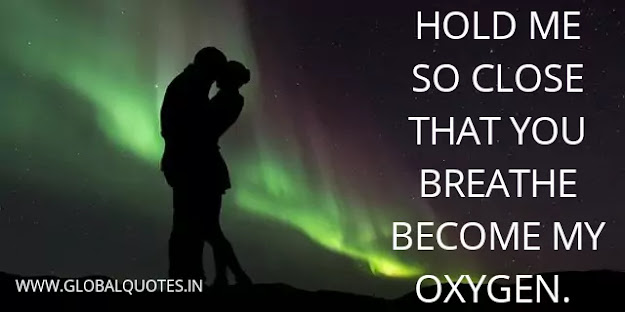Hold me so close that you breathe become my oxygen.