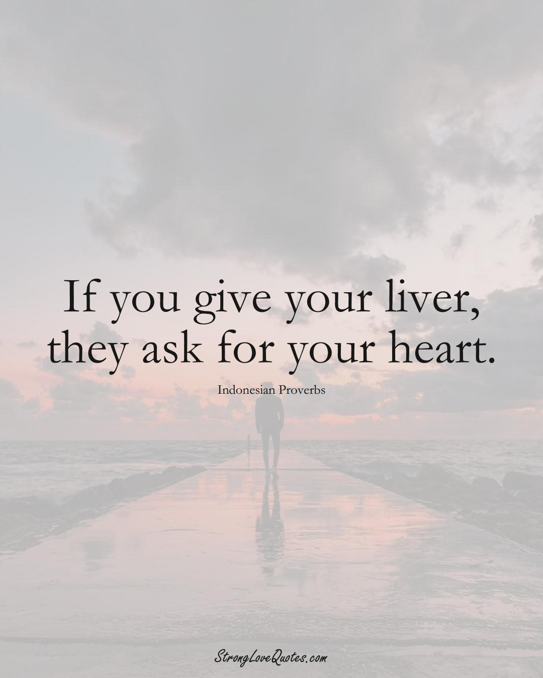 If you give your liver, they ask for your heart. (Indonesian Sayings);  #AsianSayings