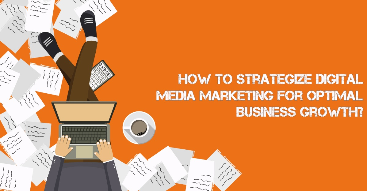 How to Strategize Digital Media Marketing For Optimal Business Growth?