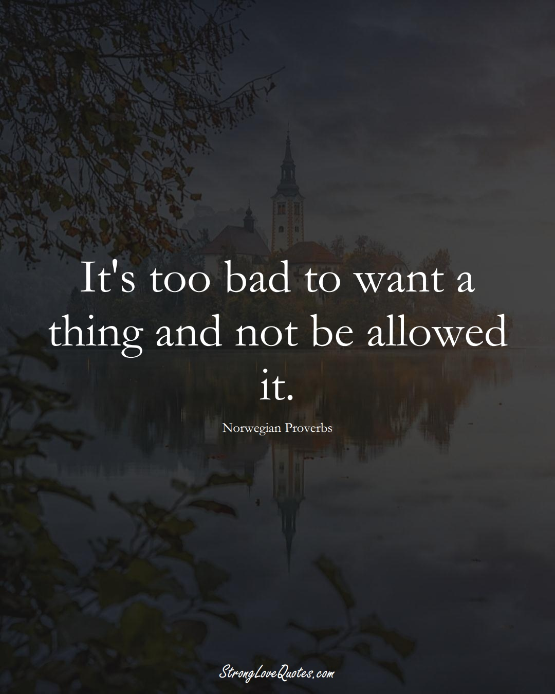 It's too bad to want a thing and not be allowed it. (Norwegian Sayings);  #EuropeanSayings