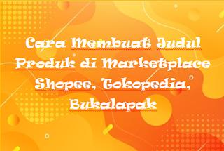 Cara Membuat Judul Produk di Marketplace Shopee, Tokopedia, Bukalapak