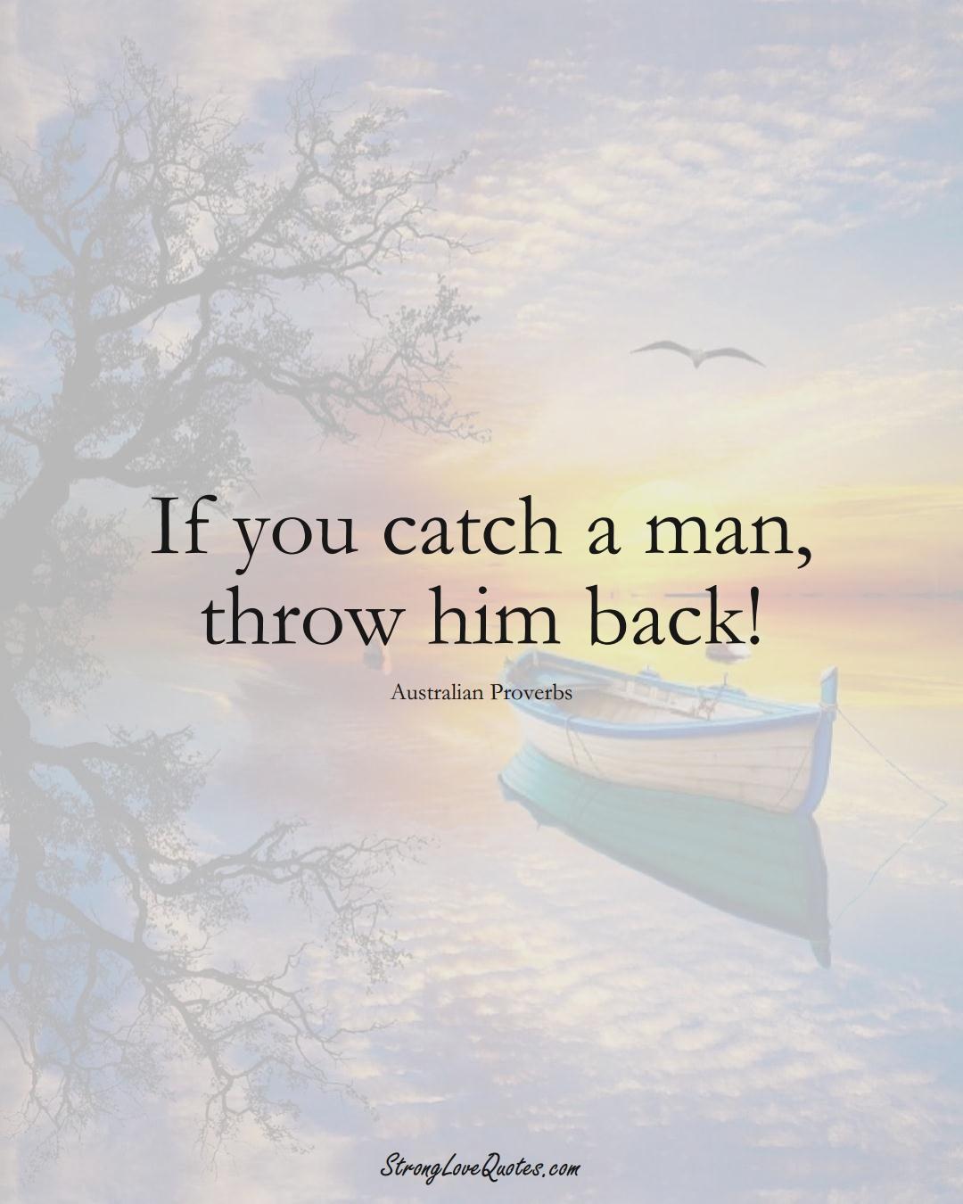 If you catch a man, throw him back! (Australian Sayings);  #AustralianSayings
