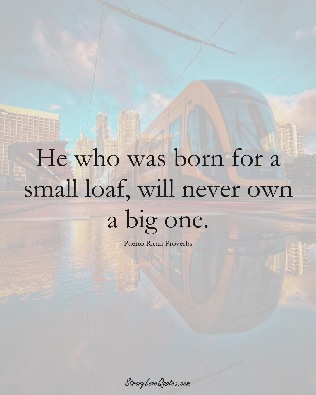 He who was born for a small loaf, will never own a big one. (Puerto Rican Sayings);  #CaribbeanSayings