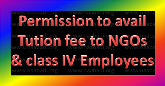 Permission to avail tution fee to NGOs & class IV Employees