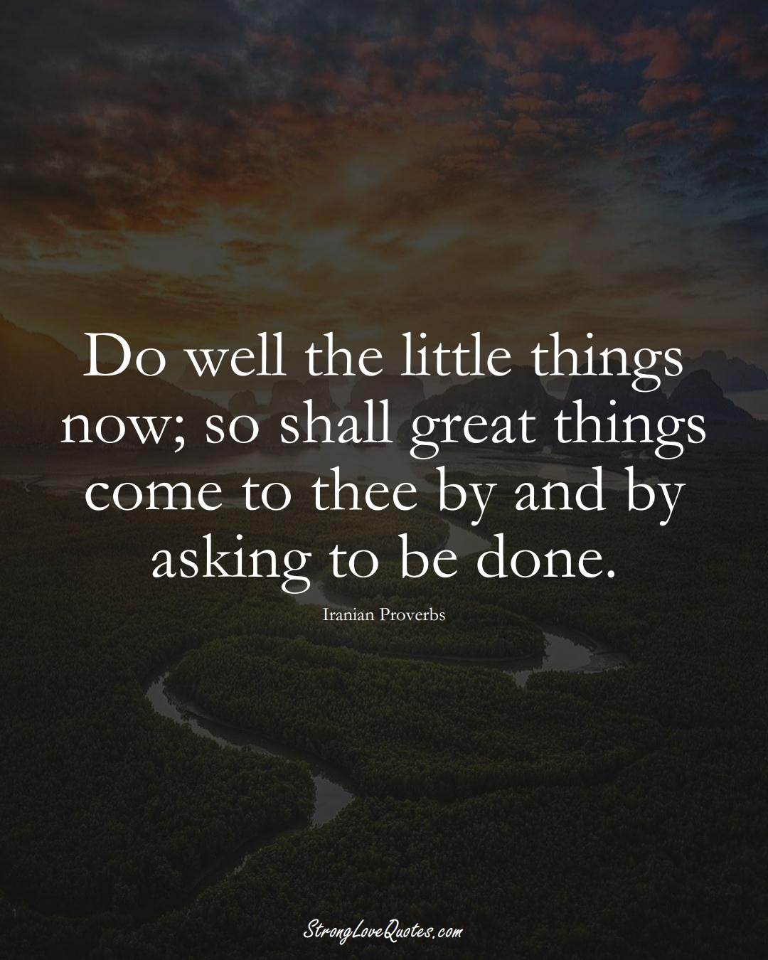 Do well the little things now; so shall great things come to thee by and by asking to be done. (Iranian Sayings);  #MiddleEasternSayings