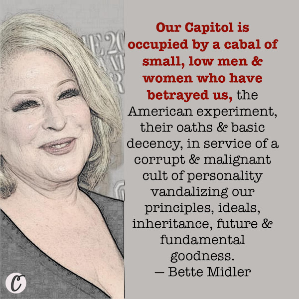 Our Capitol is occupied by a cabal of small, low men & women who have betrayed us, the American experiment, their oaths & basic decency, in service of a corrupt & malignant cult of personality vandalizing our principles, ideals, inheritance, future & fundamental goodness. — Bette Midler