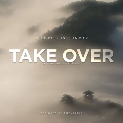 Download Music: Take Over - Theophilus Sunday | GospelMusicTune