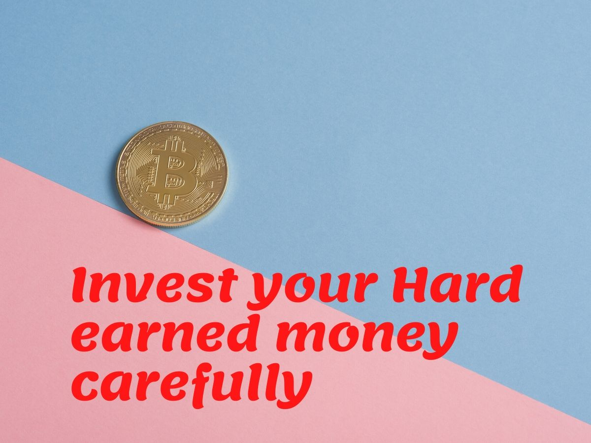 Invest your hard earned money carefully