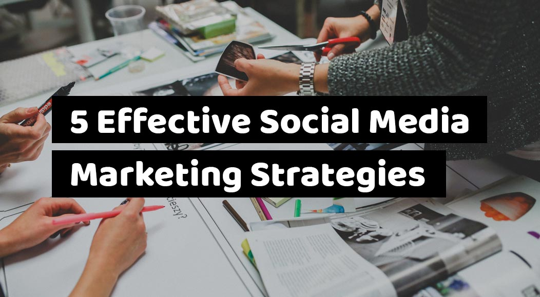 5 Effective Social Media Marketing Strategies