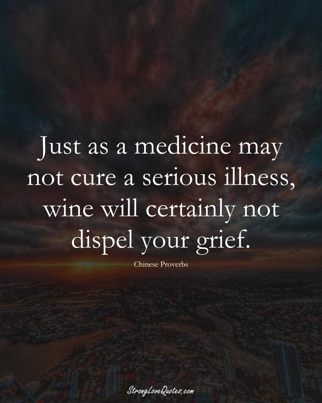 Just as a medicine may not cure a serious illness, wine will certainly not dispel your grief. (Chinese Sayings);  #AsianSayings