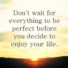 Inspirational Good Morning: Don't wait for everything to be perfect before you decide to enjoy your life.