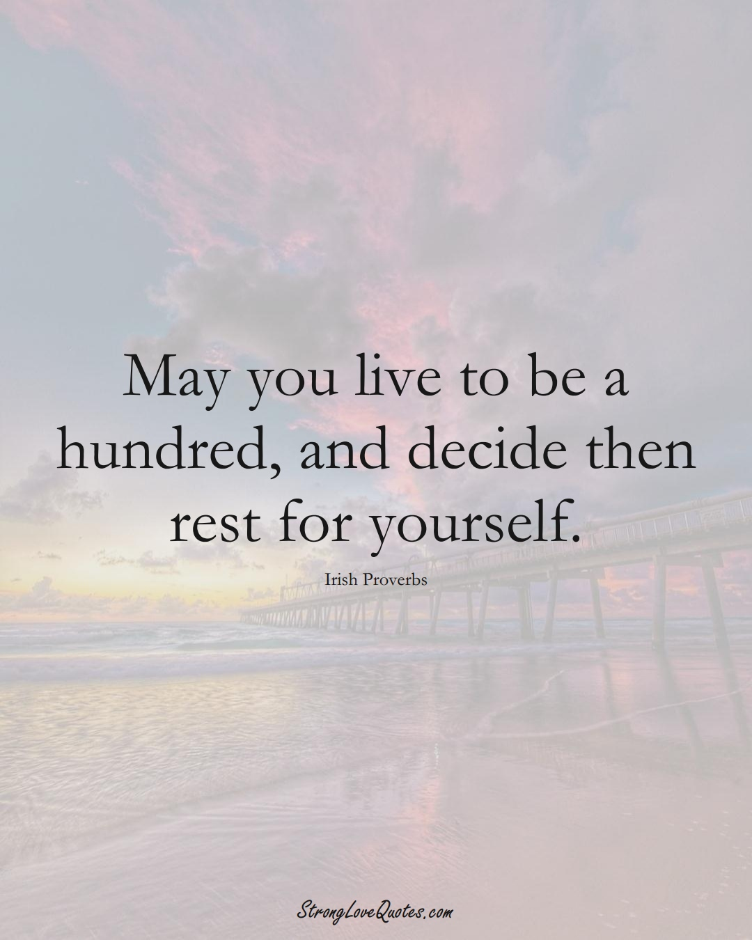 May you live to be a hundred, and decide then rest for yourself. (Irish Sayings);  #EuropeanSayings