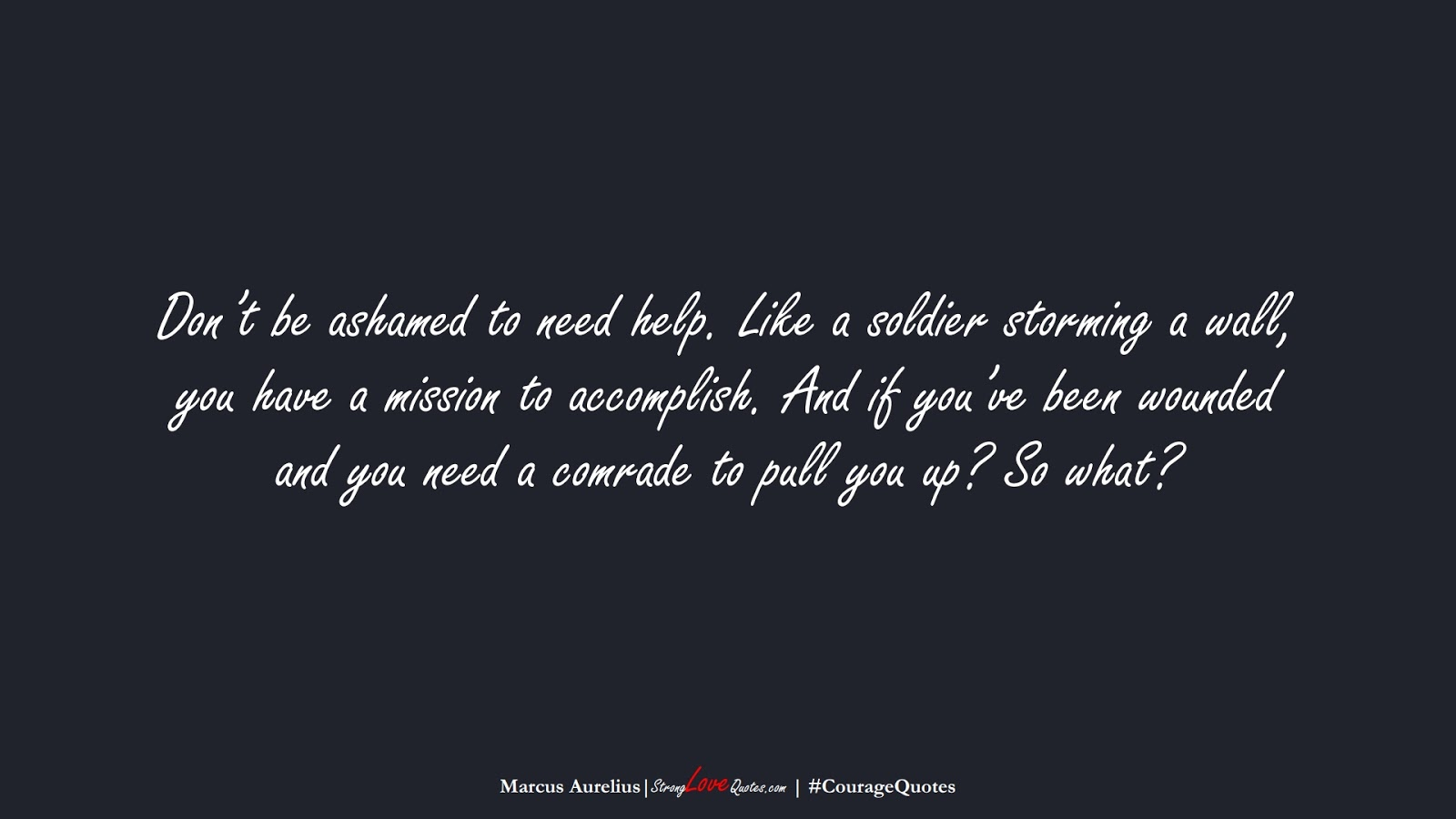 Don't be ashamed to need help. Like a soldier storming a wall, you have a mission to accomplish. And if you've been wounded and you need a comrade to pull you up? So what? (Marcus Aurelius);  #CourageQuotes