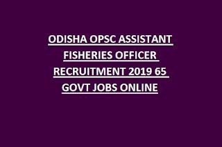 ODISHA OPSC ASSISTANT FISHERIES OFFICER RECRUITMENT 2019 65 GOVT JOBS ONLINE