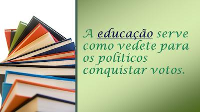 A a imagem diz: a educação no Brasil serve de vedete para os políticos conquistar votos.