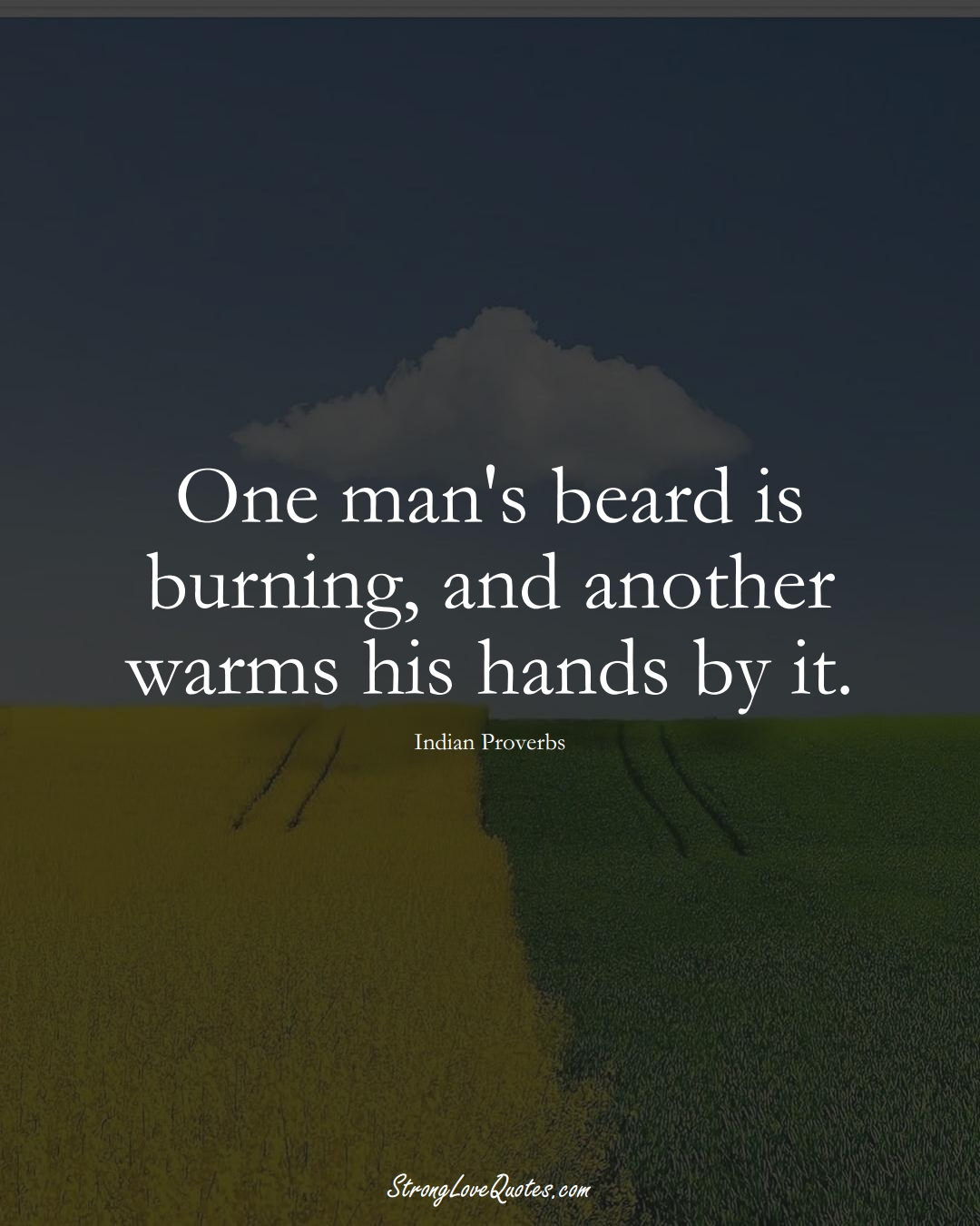 One man's beard is burning, and another warms his hands by it. (Indian Sayings);  #AsianSayings