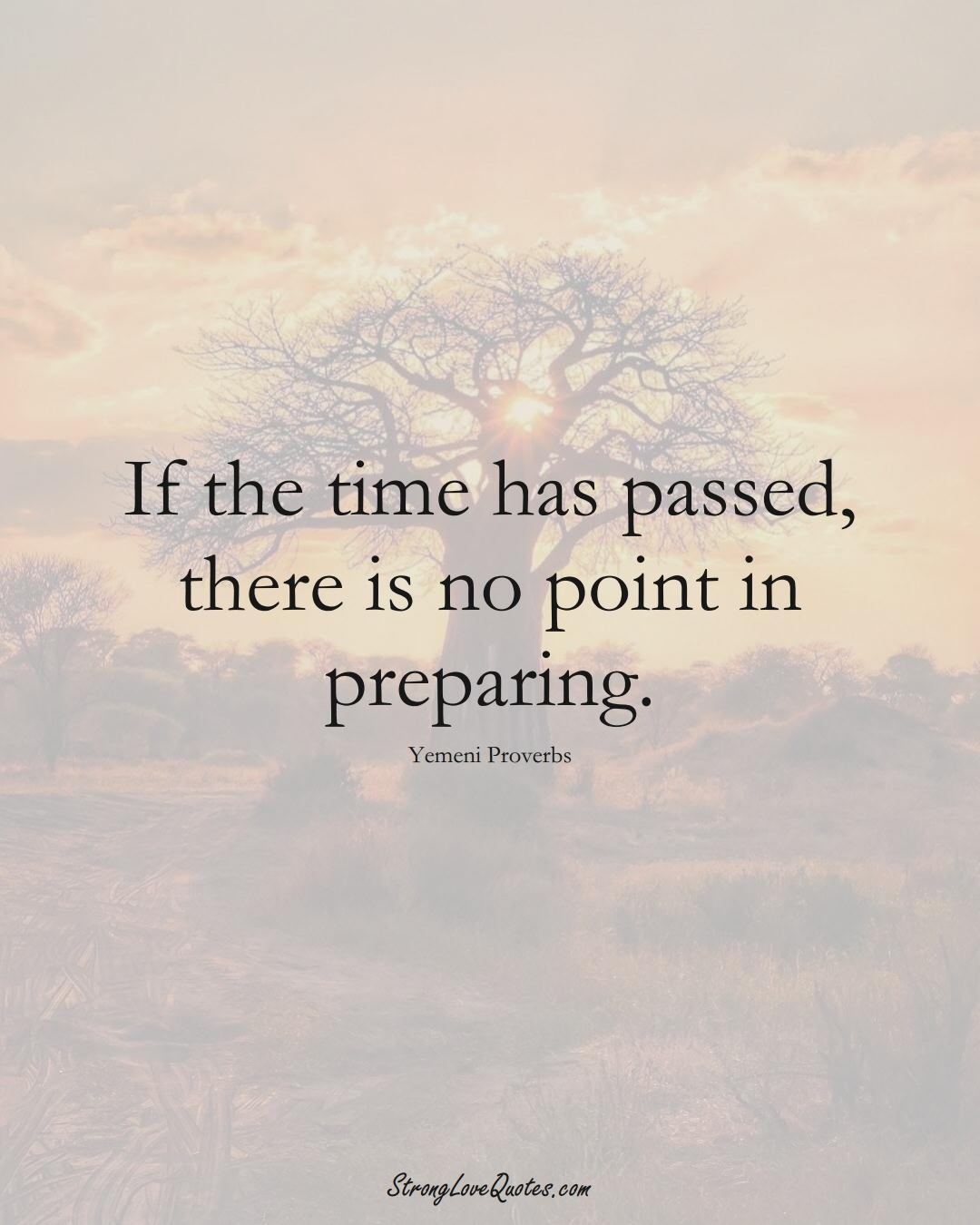 If the time has passed, there is no point in preparing. (Yemeni Sayings);  #MiddleEasternSayings