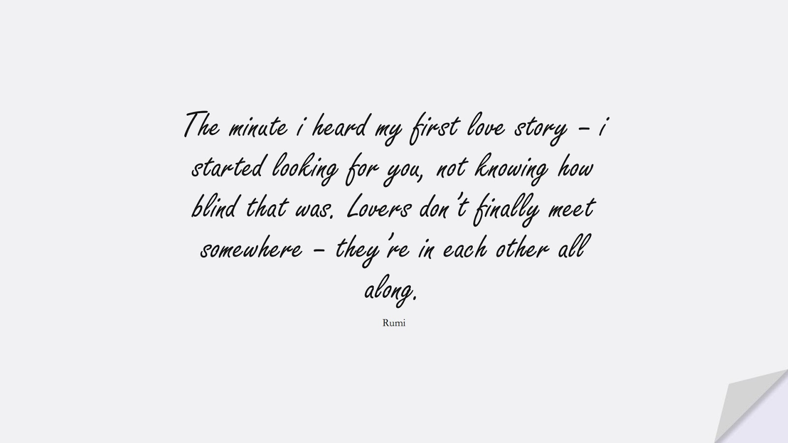 The minute i heard my first love story – i started looking for you, not knowing how blind that was. Lovers don't finally meet somewhere – they're in each other all along. (Rumi);  #LoveQuotes