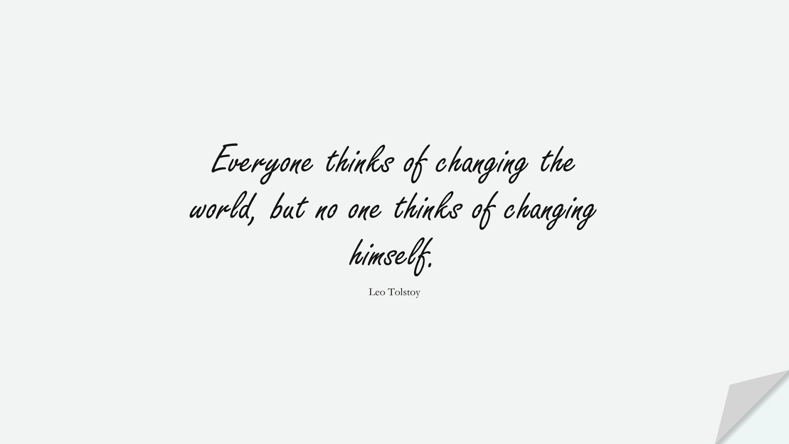 Everyone thinks of changing the world, but no one thinks of changing himself. (Leo Tolstoy);  #ShortQuotes