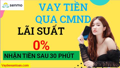 Vay tiền Nhanh An toàn, Vay tiền online lãi suất 0%, Vay nhận qua CMND Với Senmo