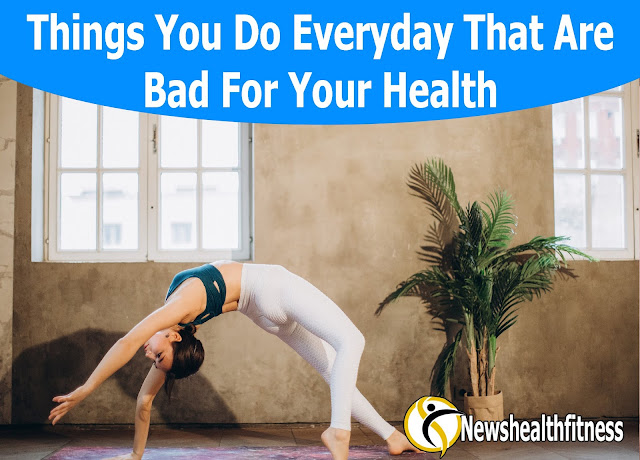 Things You Do Everyday That Are Bad For Your Health - Newshealthfitness.com