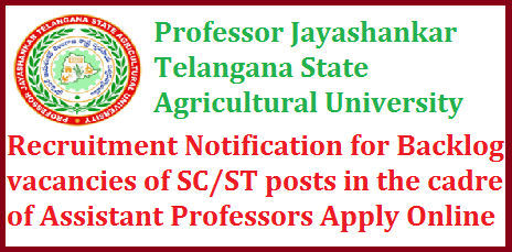 Professor Jayashankar Telangana State Agricultural University -Recruitment Notification for Backlog vacancies of SC/ST posts in the cadre of Assistant Professors Apply Online Professor Jayashankar Telangana State Agricultural University, Rajendranagar, Hyderabad – 30, invites online applications from the eligible interested SC/ST candidates for selection and appointment to the Backlog vacancies of SC/ST posts in the cadre of Assistant Professors in various subjects in the faculties of Agriculture (10), Agricultural Engineering & Technology (5) and Home Science (3). Candidates should possess prescribed qualifications as on the date of notification. The last date for applying online is 12.09.2017 by 4.00 PM and the hard copies should reach the undersigned on or before 21.9.2017 by 4.00 PM professor-jayashankar-telangana-state-agricultural-university-recruitment-notification-for-backlog-vacancies-of-sc-st-apply-online