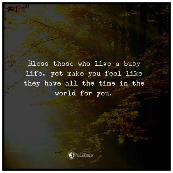 Bless Those Who Live A Busy Life Yet Make You Feel Like They Have