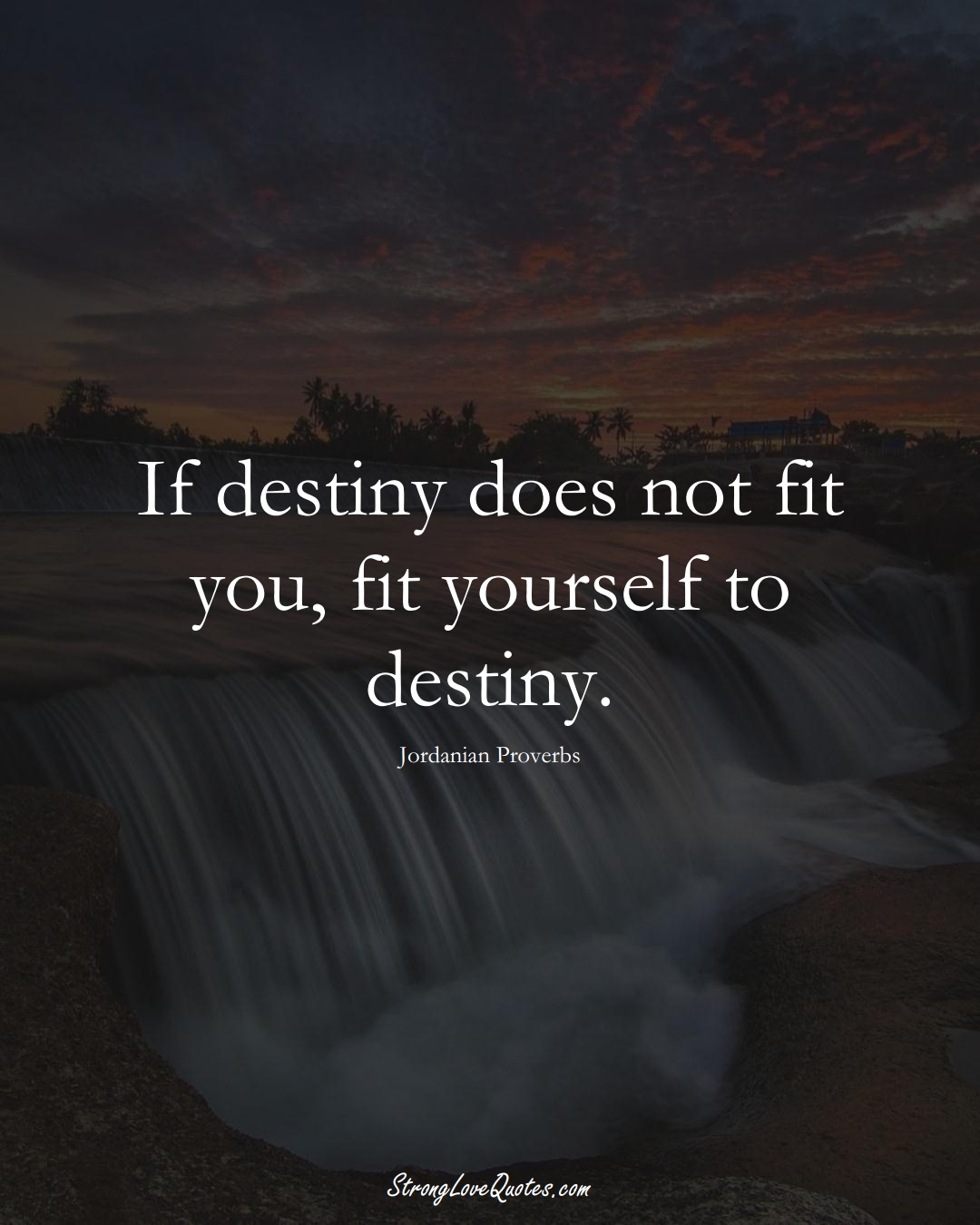 If destiny does not fit you, fit yourself to destiny. (Jordanian Sayings);  #MiddleEasternSayings