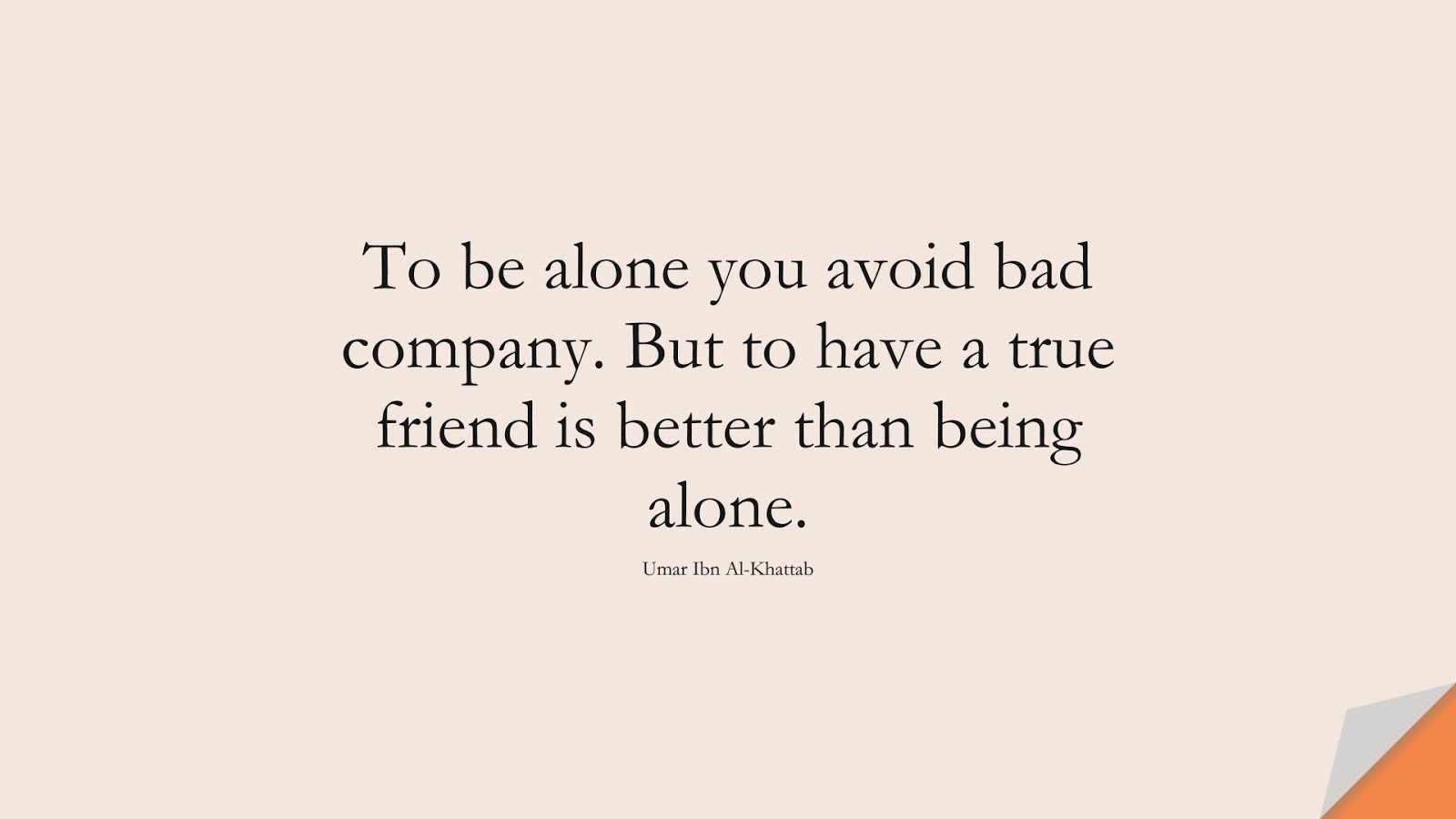 To be alone you avoid bad company. But to have a true friend is better than being alone. (Umar Ibn Al-Khattab);  #UmarQuotes