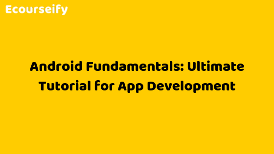 Android Fundamentals: Ultimate Tutorial for App Development