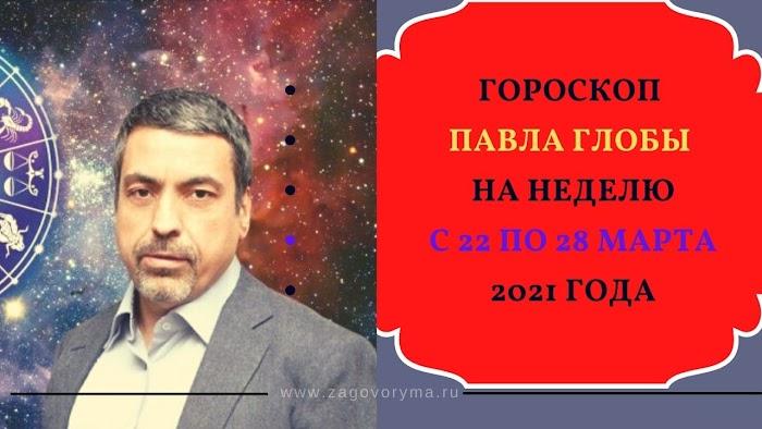 Гороскоп Павла Глобы на неделю с 22 по 28 марта 2021 года