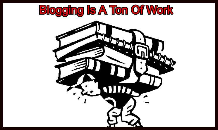 Blogging-Is-A-Ton-Of-Work