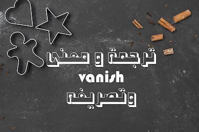 ترجمة و معنى vanish وتصريفه