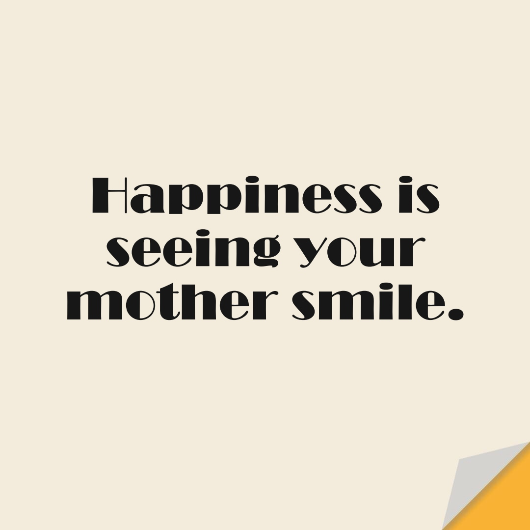 Happiness is seeing your mother smile.FALSE