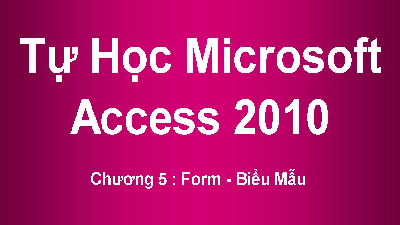 [ Access 2010 ] Chương 5 : Form - Biểu Mẫu