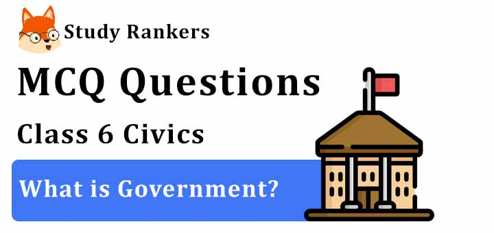 MCQ Questions for Class 6 Civics: Ch 3 What is Government?