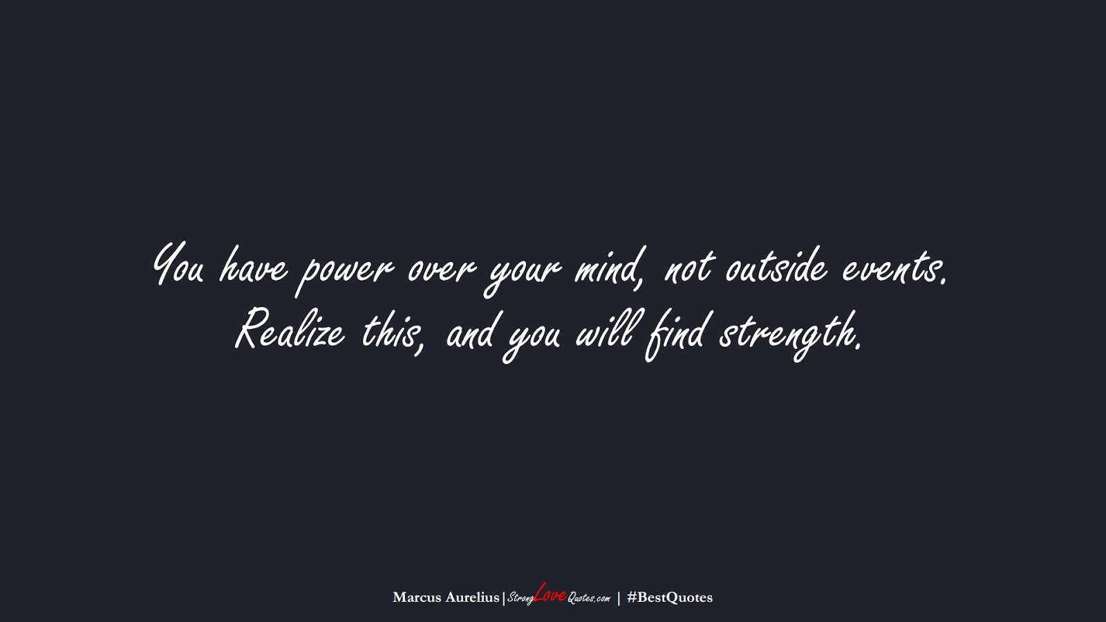 You have power over your mind, not outside events. Realize this, and you will find strength. (Marcus Aurelius);  #BestQuotes