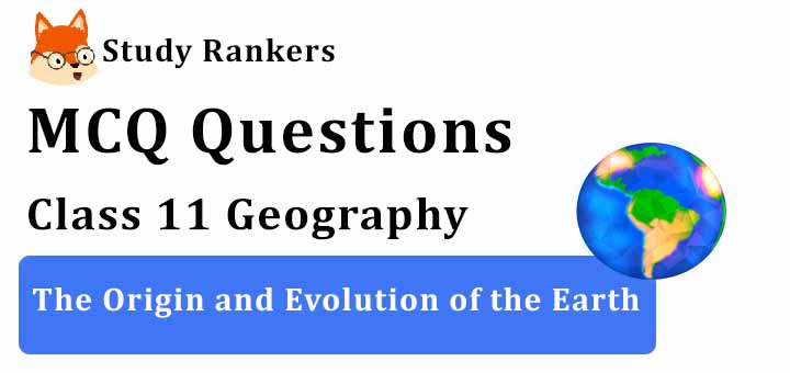MCQ Questions for Class 11 Geography: Ch 2 The Origin and Evolution of the Earth