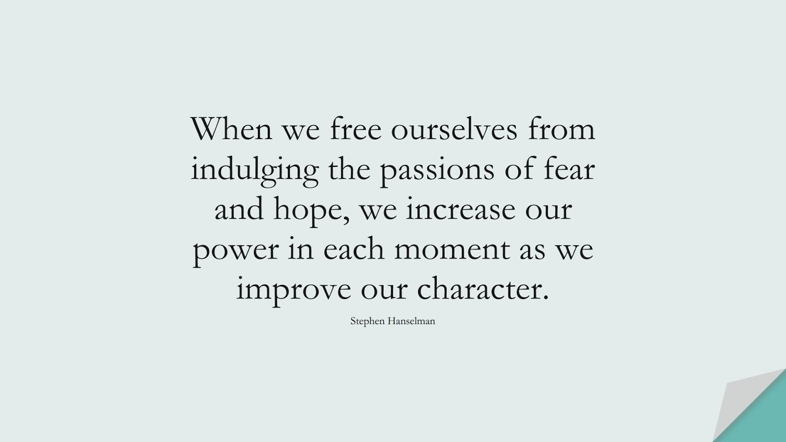 When we free ourselves from indulging the passions of fear and hope, we increase our power in each moment as we improve our character. (Stephen Hanselman);  #FearQuotes
