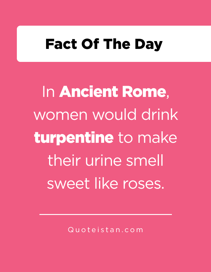 In Ancient Rome, women would drink turpentine to make their urine smell sweet like roses.