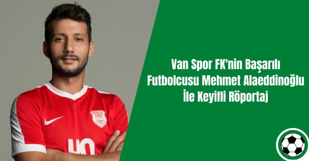 Van Spor FK'nin Başarılı Futbolcusu Mehmet Alaeddinoğlu İle Keyifli Röportaj