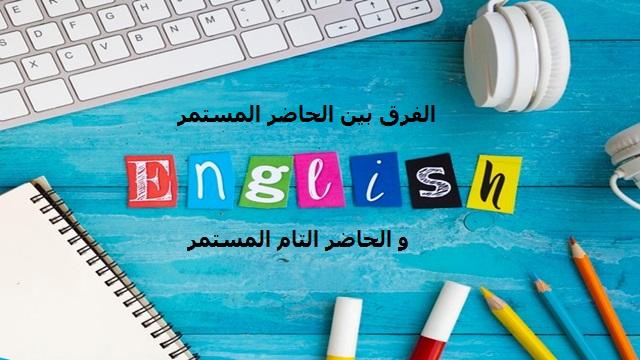 الفرق بين الحاضر المستمر والحاضر التام المستمر في اللغة الانجليزية