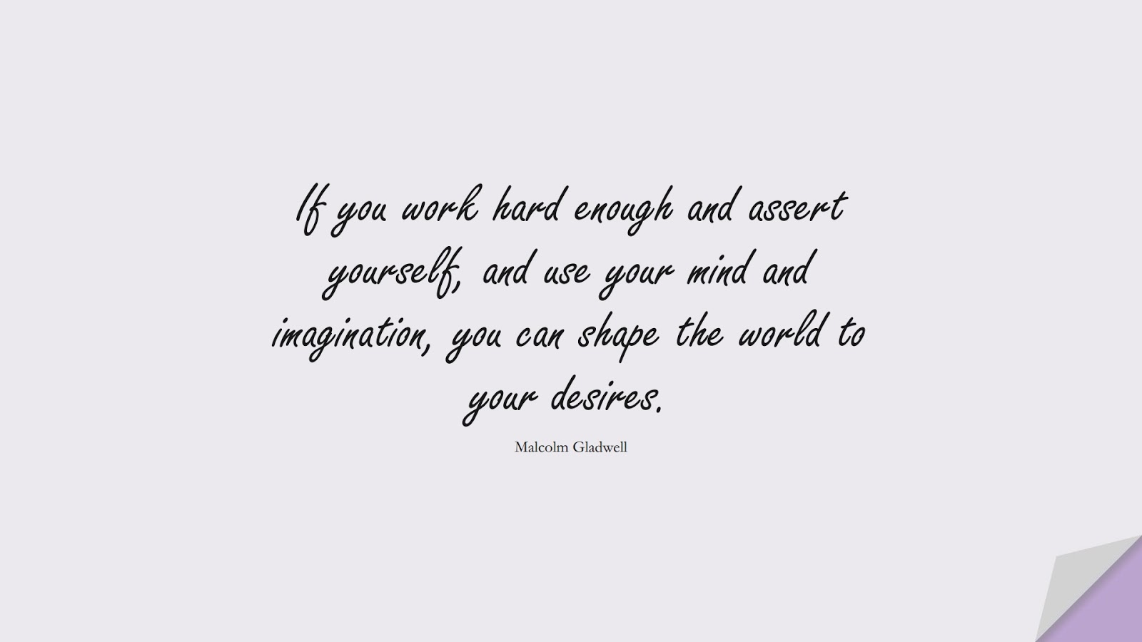 If you work hard enough and assert yourself, and use your mind and imagination, you can shape the world to your desires. (Malcolm Gladwell);  #HardWorkQuotes