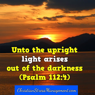 Unto the upright, light arises out of the darkness. (Psalm 112:4)