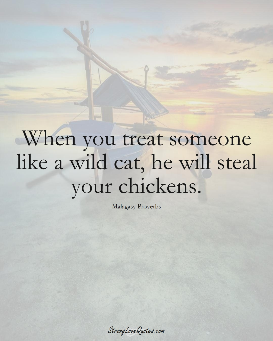 When you treat someone like a wild cat, he will steal your chickens. (Malagasy Sayings);  #AfricanSayings
